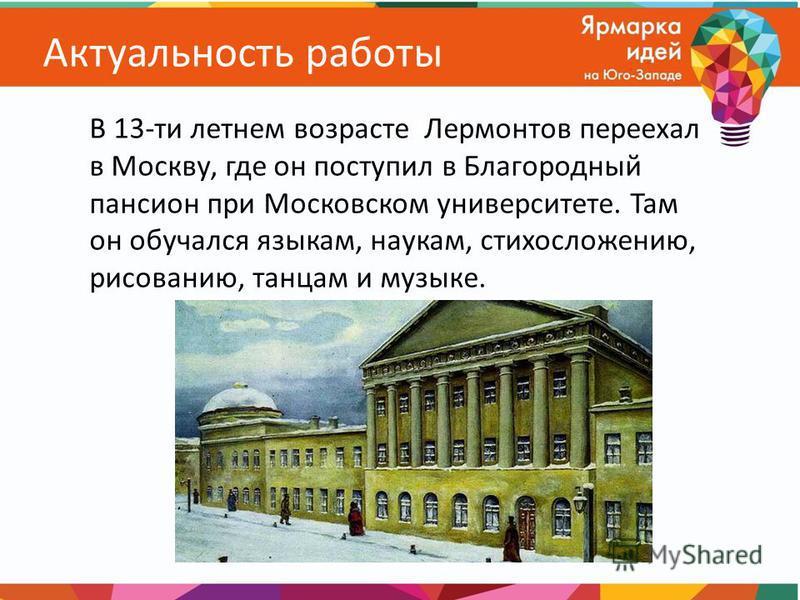 Актуальность работы В 13-ти летнем возрасте Лермонтов переехал в Москву, где он поступил в Благородный пансион при Московском университете. Там он обучался языкам, наукам, стихосложению, рисованию, танцам и музыке.