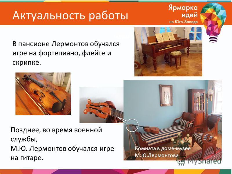 Актуальность работы Позднее, во время военной службы, М.Ю. Лермонтов обучался игре на гитаре. Комната в доме-музее М.Ю.Лермонтова В пансионе Лермонтов обучался игре на фортепиано, флейте и скрипке.