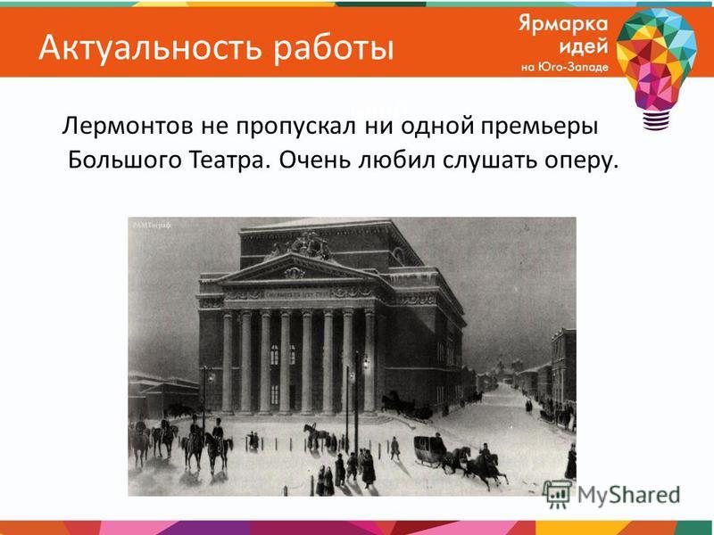 Актуальность работы Лермонтов не пропускал ни одной премьеры Большого Театра. Очень любил слушать оперу.