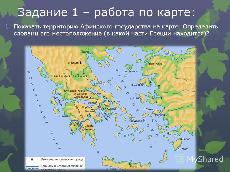 Задание 1 – работа по карте: 1. Показать территорию Афинского государства на карте. Определить словами его местоположение (в какой части Греции находится)?