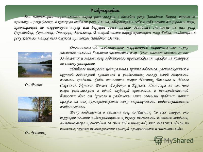 Гидрография Вся территория национального парка расположена в бассейне реки Западная Двина, точнее ее притока – реки Межи, в которую впадает река Ельша, вбирающая в себя в себя почти все ручьи и реки, протекающие по территории парка или берущие здесь