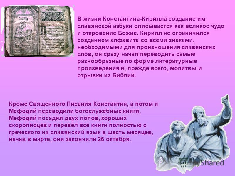 В жизни Константина-Кирилла создание им славянской азбуки описывается как великое чудо и откровение Божие. Кирилл не ограничился созданием алфавита со всеми знаками, необходимыми для произношения славянских слов, он сразу начал переводить самые разно