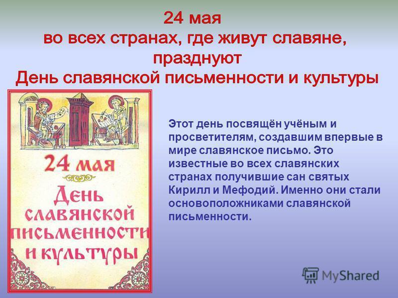 Этот день посвящён учёным и просветителям, создавшим впервые в мире славянское письмо. Это известные во всех славянских странах получившие сан святых Кирилл и Мефодий. Именно они стали основоположниками славянской письменности.
