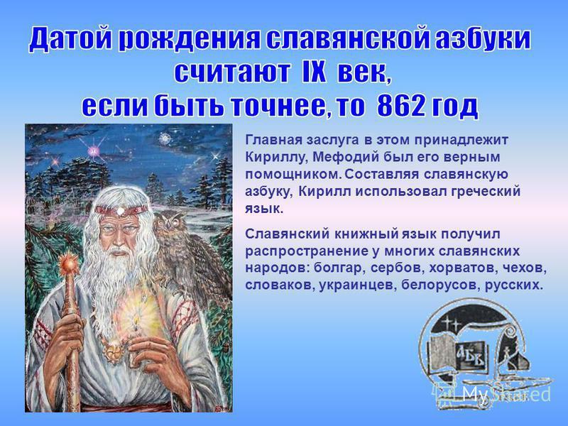 Главная заслуга в этом принадлежит Кириллу, Мефодий был его верным помощником. Составляя славянскую азбуку, Кирилл использовал греческий язык. Славянский книжный язык получил распространение у многих славянских народов: болгар, сербов, хорватов, чехо