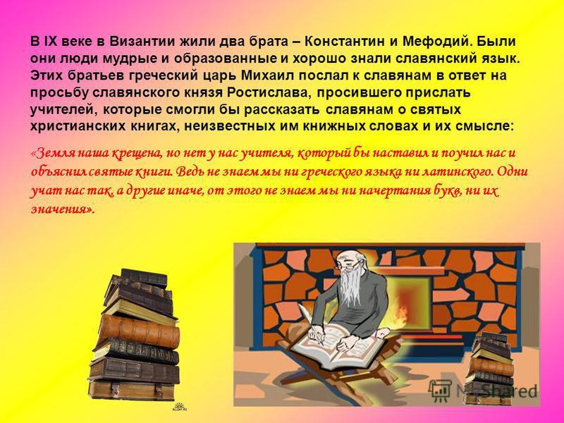 В IX веке в Византии жили два брата – Константин и Мефодий. Были они люди мудрые и образованные и хорошо знали славянский язык. Этих братьев греческий царь Михаил послал к славянам в ответ на просьбу славянского князя Ростислава, просившего прислать
