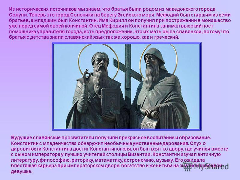 Из исторических источников мы знаем, что братья были родом из македонского города Солуни. Теперь это город Солоники на берегу Эгейского моря. Мефодий был старшим из семи братьев, а младшим был Константин. Имя Кирилл он получил при пострижении в монаш