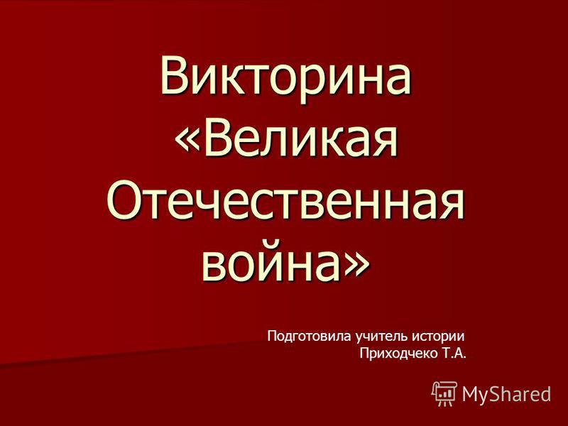 Викторина «Великая Отечественная война» Подготовила учитель истории Приходчеко Т.А.