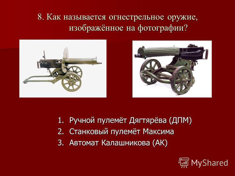 8. Как называется огнестрельное оружие, изображённое на фотографии? 1. Ручной пулемёт Дягтярёва (ДПМ) 2. Станковый пулемёт Максима 3. Автомат Калашникова (АК)