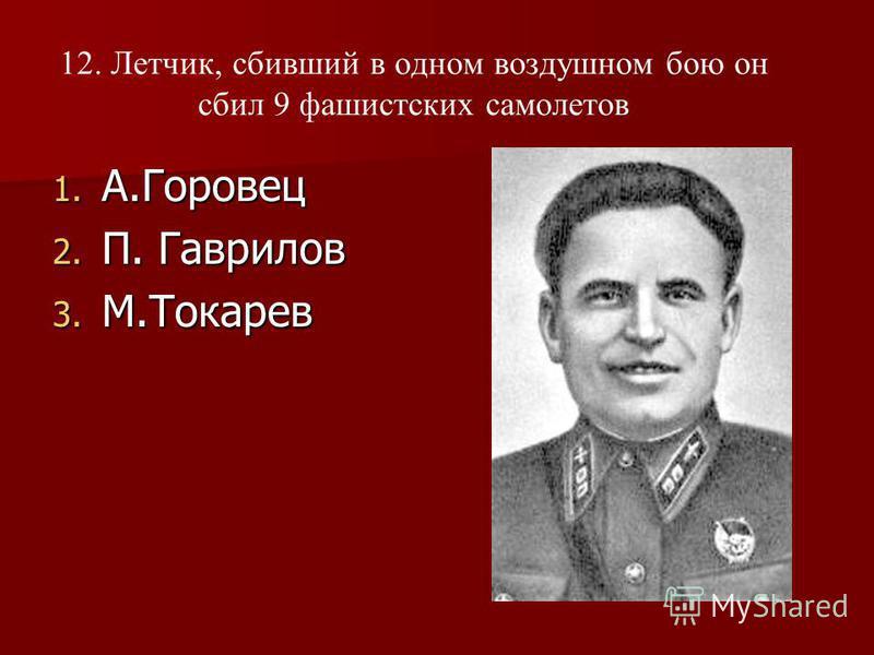 12. Летчик, сбивший в одном воздушном бою он сбил 9 фашистских самолетов 1. А.Горовец 2. П. Гаврилов 3. М.Токарев