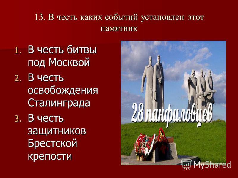 13. В честь каких событий установлен этот памятник 1. В честь битвы под Москвой 2. В честь освобождения Сталинграда 3. В честь защитников Брестской крепости