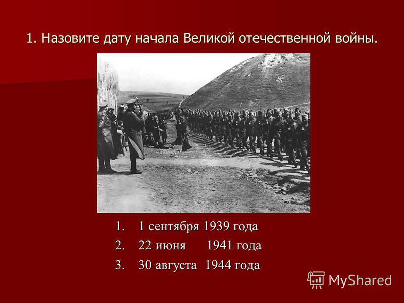 1. Назовите дату начала Великой отечественной войны. 1. 1 сентября 1939 года 2. 22 июня 1941 года 3. 30 августа 1944 года