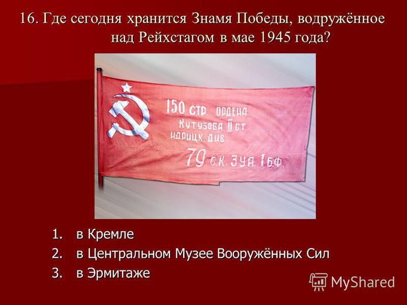 16. Где сегодня хранится Знамя Победы, водружённое над Рейхстагом в мае 1945 года? 1. в Кремле 2. в Центральном Музее Вооружённых Сил 3. в Эрмитаже