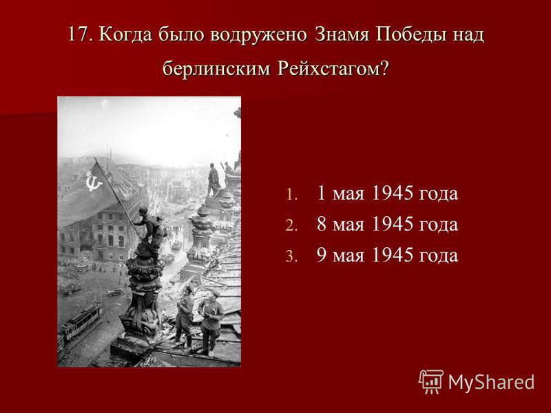17. Когда было водружено Знамя Победы над берлинским Рейхстагом? 1. 1. 1 мая 1945 года 2. 2. 8 мая 1945 года 3. 3. 9 мая 1945 года