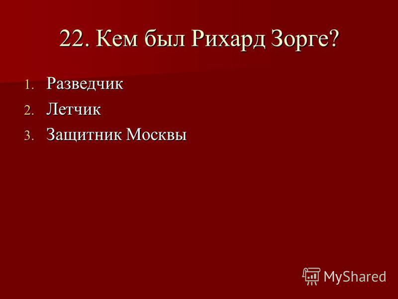 22. Кем был Рихард Зорге? 1. Разведчик 2. Летчик 3. Защитник Москвы