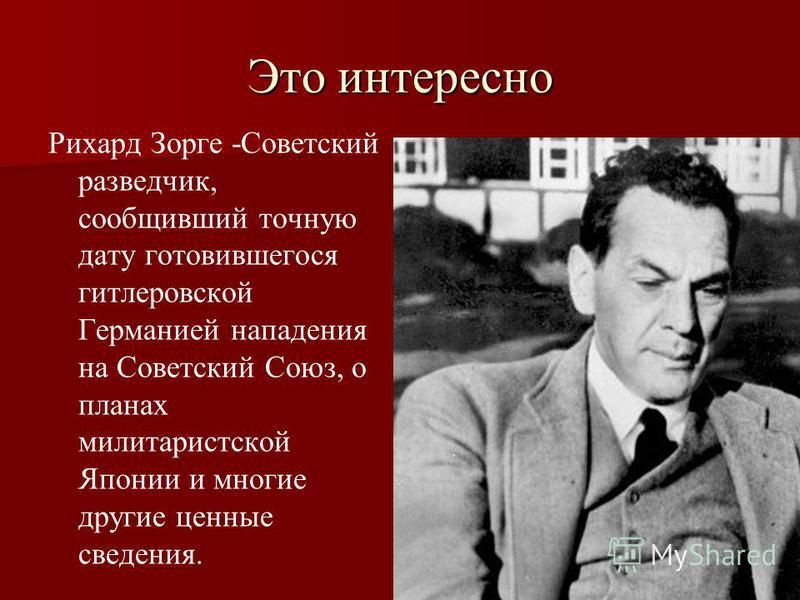 Это интересно Рихард Зорге -Советский разведчик, сообщивший точную дату готовившегося гитлеровской Германией нападения на Советский Союз, о планах милитаристской Японии и многие другие ценные сведения.