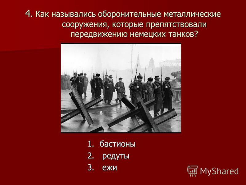 4. Как назывались оборонительные металлические сооружения, которые препятствовали передвижению немецких танков? 1. бастионы 2. редуты 3. ежи