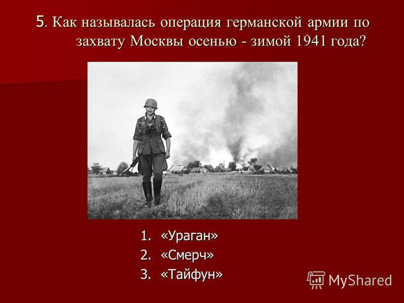 5. Как называлась операция германской армии по захвату Москвы осенью - зимой 1941 года? 1.«Ураган» 2.«Смерч» 3.«Тайфун»