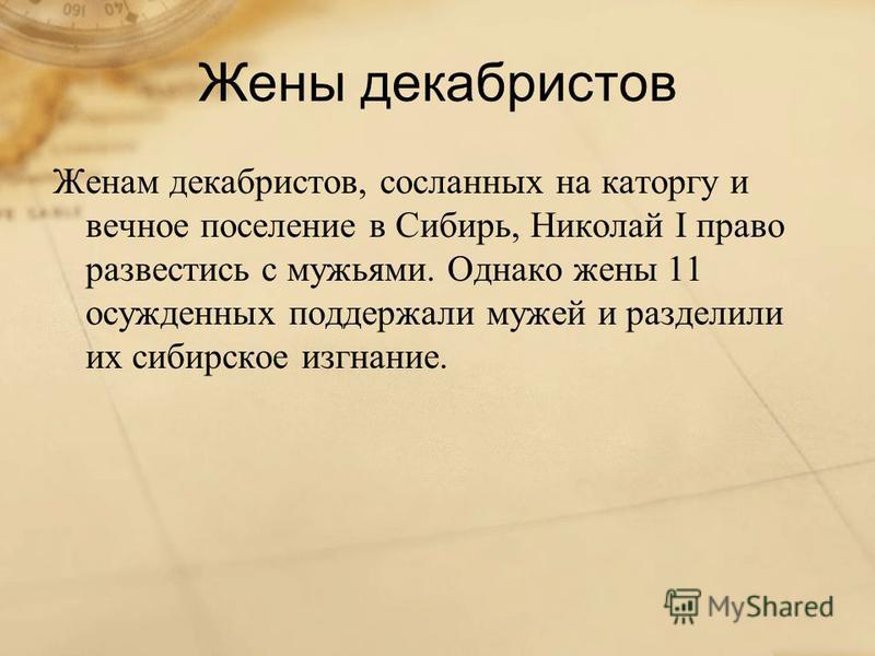 Жены декабристов Женам декабристов, сосланных на каторгу и вечное поселение в Сибирь, Николай I право развестись с мужьями. Однако жены 11 осужденных поддержали мужей и разделили их сибирское изгнание.
