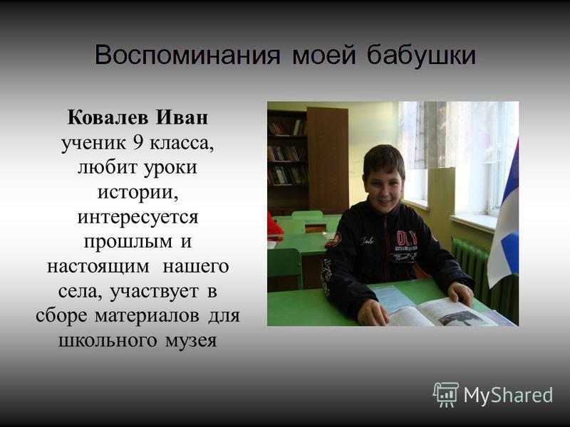 Ковалев Иван ученик 9 класса, любит уроки истории, интересуется прошлым и настоящим нашего села, участвует в сборе материалов для школьного музея