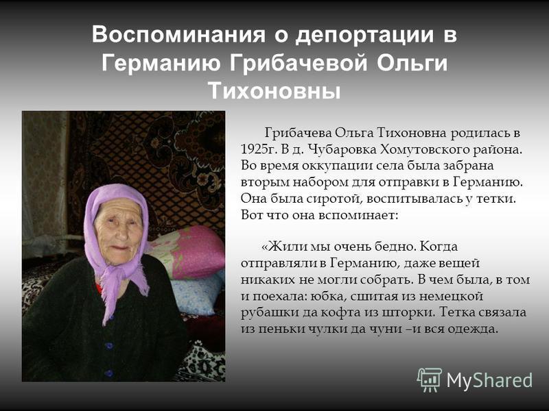 Воспоминания о депортации в Германию Грибачевой Ольги Тихоновны Грибачева Ольга Тихоновна родилась в 1925 г. В д. Чубаровка Хомутовского района. Во время оккупации села была забрана вторым набором для отправки в Германию. Она была сиротой, воспитывал