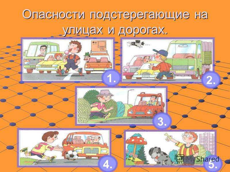 Опасности подстерегающие на улицах и дорогах. 1. 2. 3. 4.5.