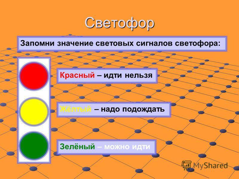 Светофор Запомни значение световых сигналов светофора: Красный – идти нельзя Жёлтый – надо подождать Зелёный – можно идти