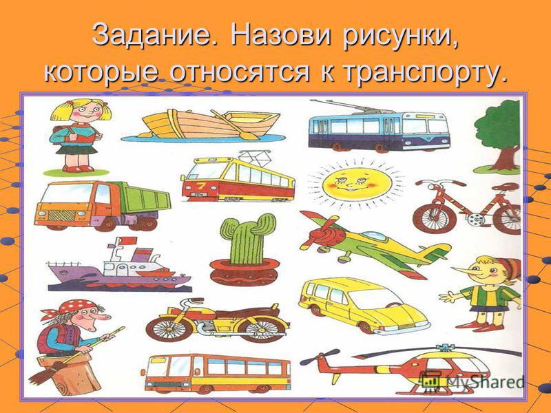 Задание. Назови рисунки, которые относятся к транспорту.