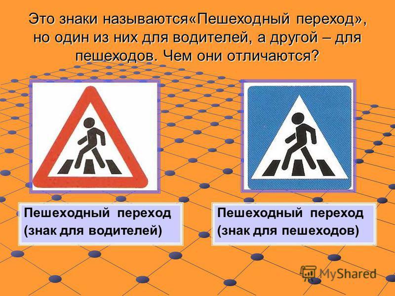 Это знаки называются«Пешеходный переход», но один из них для водителей, а другой – для пешеходов. Чем они отличаются? Пешеходный переход (знак для водителей) Пешеходный переход (знак для пешеходов)