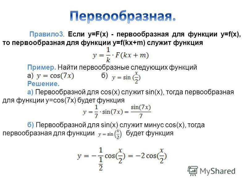 Правило 3. Если у=F(x) - первообразная для функции y=f(x), то первообразная для функции y=f(kx+m) служит функция Пример. Найти первообразные следующих функций а)б) Решение. а) Первообразной для cos(x) служит sin(x), тогда первообразная для функции y=