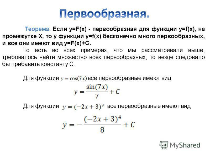 Теорема. Если у=F(x) - первообразная для функции y=f(x), на промежутке Х, то у функции y=f(x) бесконечно много первообразных, и все они имеют вид у=F(x)+С. То есть во всех примерах, что мы рассматривали выше, требовалось найти множество всех первообр