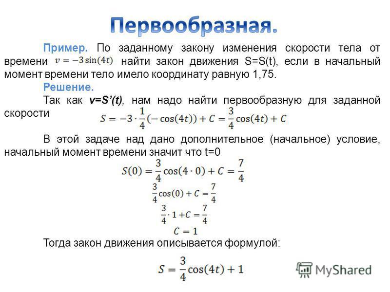 Пример. По заданному закону изменения скорости тела от времени найти закон движения S=S(t), если в начальный момент времени тело имело координату равную 1,75. Решение. Так как v=S(t), нам надо найти первообразную для заданной скорости В этой задаче н