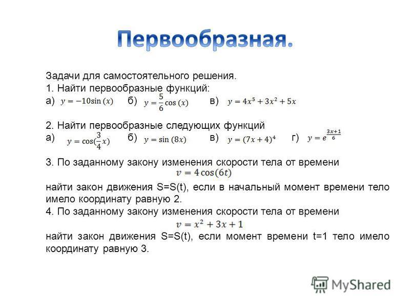 Задачи для самостоятельного решения. 1. Найти первообразные функций: а) б) в) 2. Найти первообразные следующих функций а) б) в) г) 3. По заданному закону изменения скорости тела от времени найти закон движения S=S(t), если в начальный момент времени