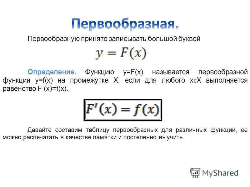 Первообразную принято записывать большой буквой Определение. Функцию y=F(x) называется первообразной функции у=f(x) на промежутке Х, если для любого хХ выполняется равенство F(x)=f(x). Давайте составим таблицу первообразных для различных функции, ее