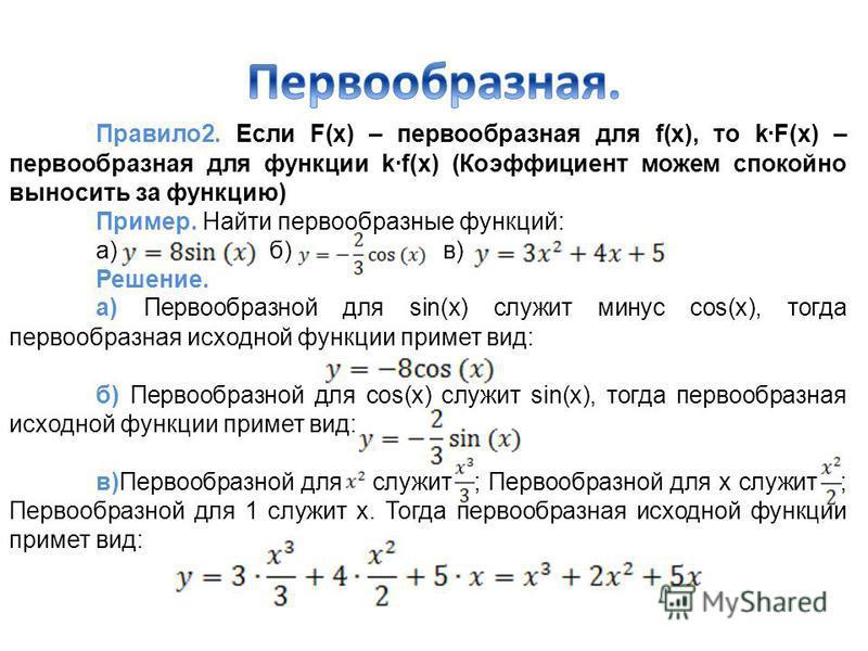 Правило 2. Если F(x) – первообразная для f(x), то k·F(x) – первообразная для функции k·f(x) (Коэффициент можем спокойно выносить за функцию) Пример. Найти первообразные функций: а) б) в) Решение. а) Первообразной для sin(x) служит минус cos(x), тогда
