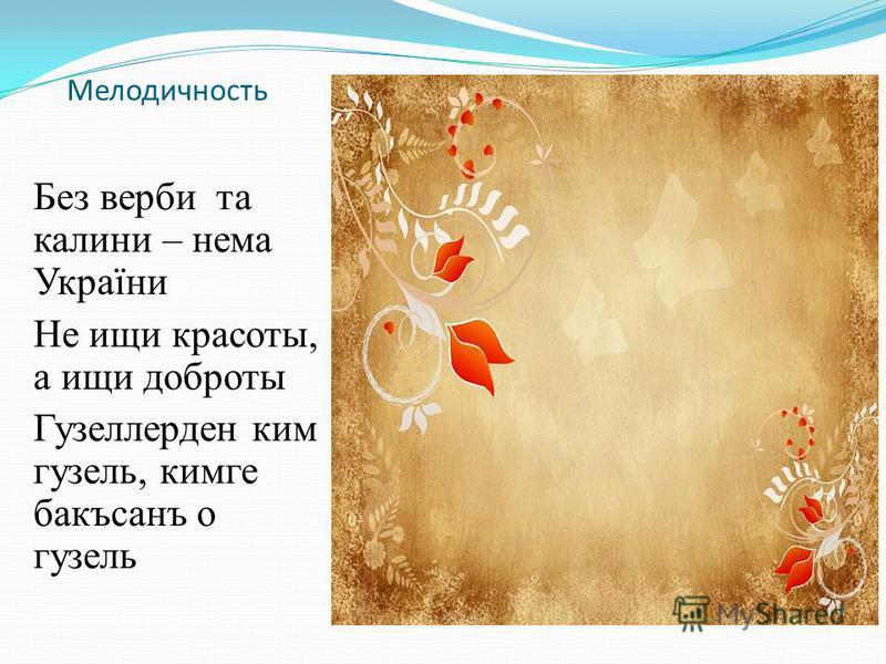 Мелодичность Без верби та калини – нема України Не ищи красоты, а ищи доброты Гузеллерден ким гузель, кинге бакъсанъ о гузель