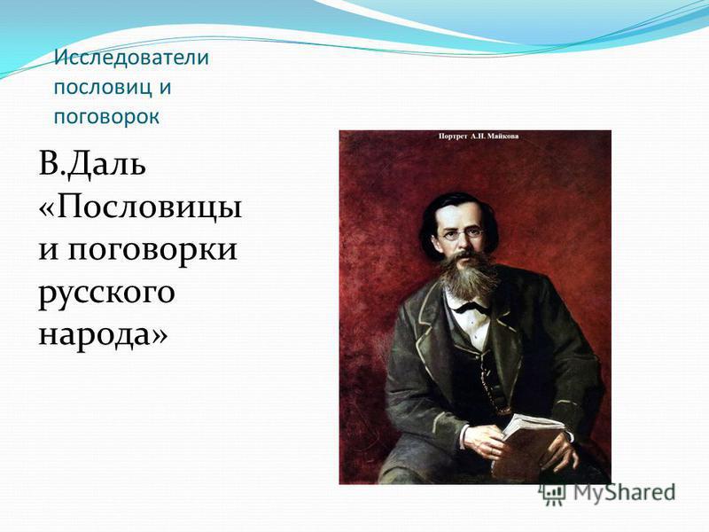 Исследователи пословиц и поговорок В.Даль «Пословицы и поговорки русского народа»