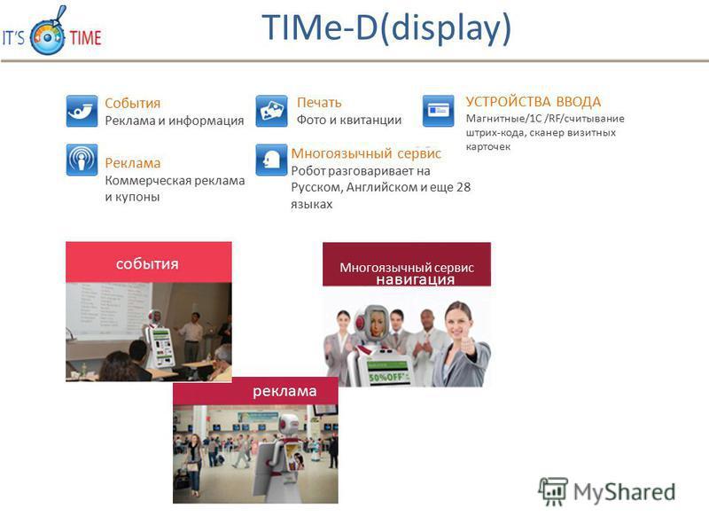События Реклама и информация Реклама Коммерческая реклама и купоны Печать Фото и квитанции Многоязычный сервис Робот разговаривает на Русском, Английском и еще 28 языках УСТРОЙСТВА ВВОДА Магнитные/1C /RF/считывании штрих-кода, сканер визитных карточе