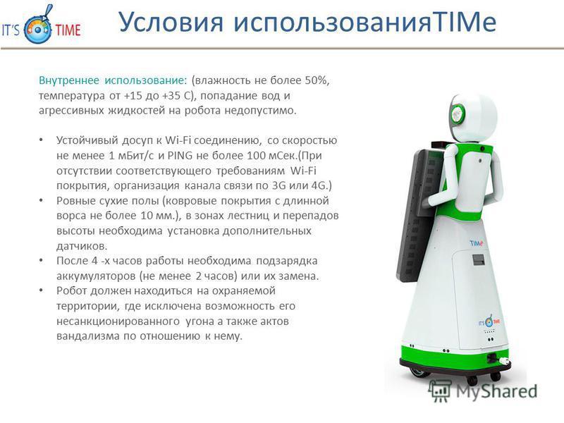 Внутреннее использовании: (влажность не более 50%, температура от +15 до +35 С), попадании вод и агрессивных жидкостей на робота недопустимо. Устойчивый доступ к Wi-Fi соединению, со скоростью не менее 1 м Бит/с и PING не более 100 м Сек.(При отсутст