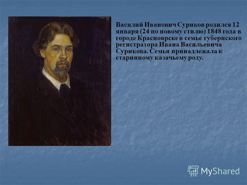 Василий Иванович Суриков родился 12 января (24 по новому стилю) 1848 года в городе Красноярске в семье губернского регистратора Ивана Васильевича Сурикова. Семья принадлежала к старинному казачьему роду.