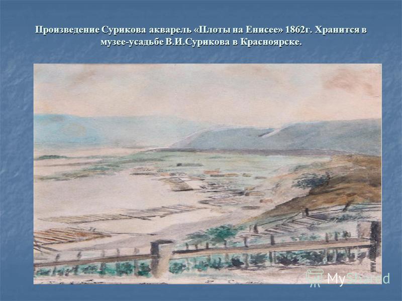 Произведение Сурикова акварель «Плоты на Енисее» 1862 г. Хранится в музее-усадьбе В.И.Сурикова в Красноярске.