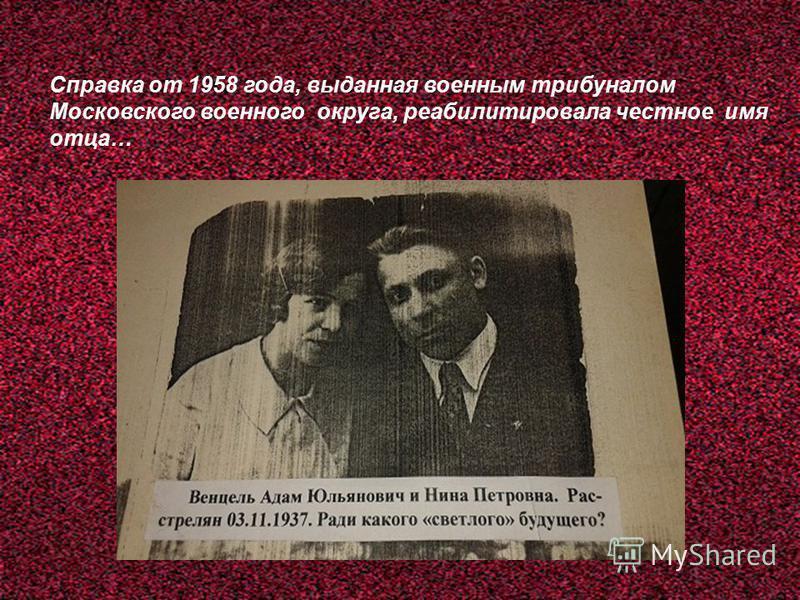 Справка от 1958 года, выданная военным трибуналом Московского военного округа, реабилитировала честное имя отца…