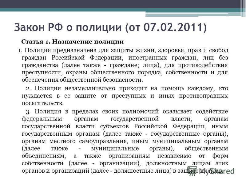 Закон РФ о полиции (от 07.02.2011) Статья 1. Назначение полиции 1. Полиция предназначена для защиты жизни, здоровья, прав и свобод граждан Российской Федерации, иностранных граждан, лиц без гражданства (далее также - граждане; лица), для противодейст