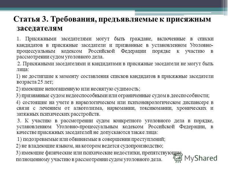 Статья 3. Требования, предъявляемые к присяжным заседателям 1. Присяжными заседателями могут быть граждане, включенные в списки кандидатов в присяжные заседатели и призванные в установленном Уголовно- процессуальным кодексом Российской Федерации поря