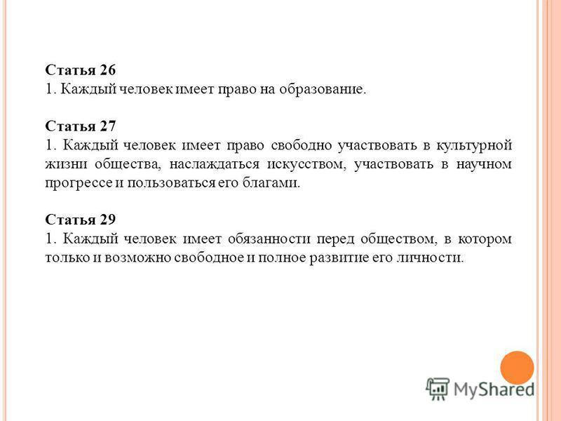 Статья 26 1. Каждый человек имеет право на образование. Статья 27 1. Каждый человек имеет право свободно участвовать в культурной жизни общества, наслаждаться искусством, участвовать в научном прогрессе и пользоваться его благами. Статья 29 1. Каждый