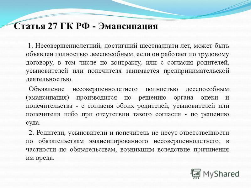 Статья 27 ГК РФ - Эмансипация 1. Несовершеннолетний, достигший шестнадцати лет, может быть объявлен полностью дееспособным, если он работает по трудовому договору, в том числе по контракту, или с согласия родителей, усыновителей или попечителя занима