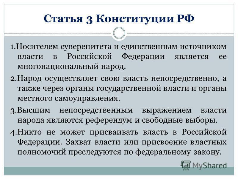 Статья 3 Конституции РФ 1. Носителем суверенитета и единственным источником власти в Российской Федерации является ее многонациональный народ. 2. Народ осуществляет свою власть непосредственно, а также через органы государственной власти и органы мес