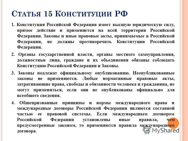 С ТАТЬЯ 15 К ОНСТИТУЦИИ РФ 1. Конституция Российской Федерации имеет высшую юридическую силу, прямое действие и применяется на всей территории Российской Федерации. Законы и иные правовые акты, принимаемые в Российской Федерации, не должны противореч
