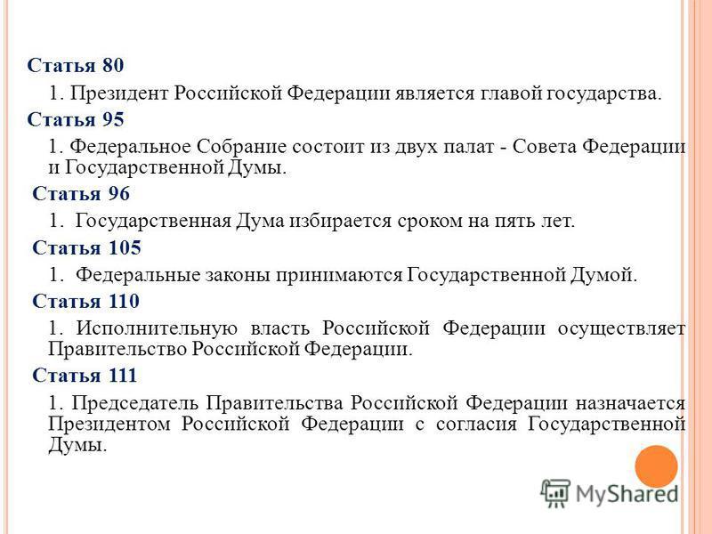 Статья 80 1. Президент Российской Федерации является главой государства. Статья 95 1. Федеральное Собрание состоит из двух палат - Совета Федерации и Государственной Думы. Статья 96 1. Государственная Дума избирается сроком на пять лет. Статья 105 1.