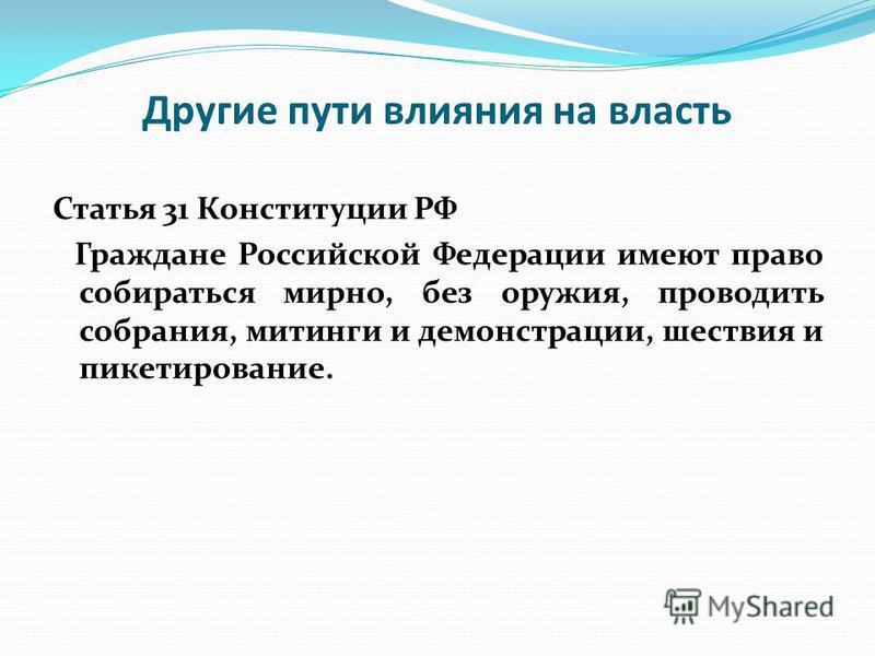 Другие пути влияния на власть Статья 31 Конституции РФ Граждане Российской Федерации имеют право собираться мирно, без оружия, проводить собрания, митинги и демонстрации, шествия и пикетирование.