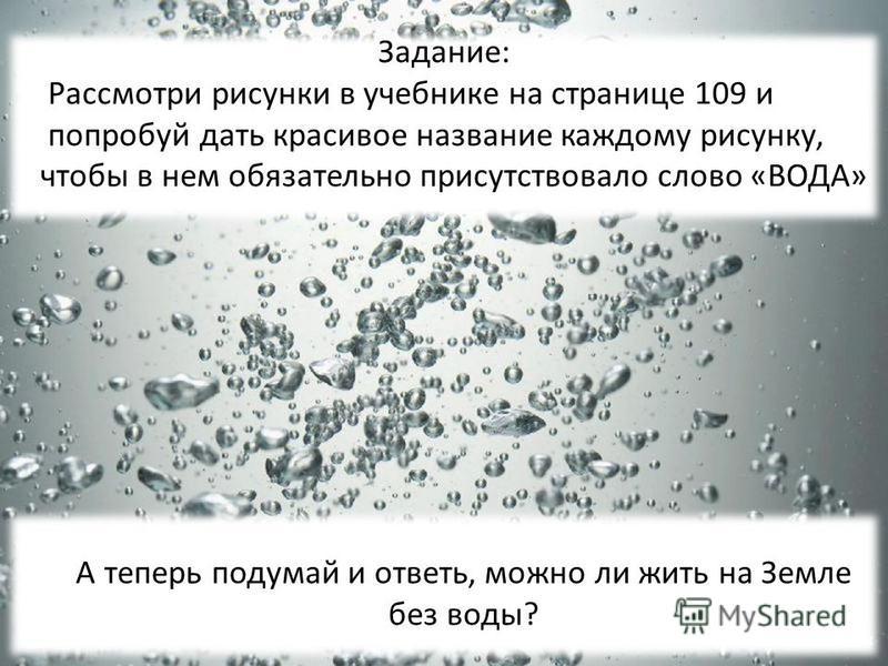 Задание: Рассмотри рисунки в учебнике на странице 109 и попробуй дать красивое название каждому рисунку, чтобы в нем обязательно присутствовало слово «ВОДА» А теперь подумай и ответь, можно ли жить на Земле без воды?